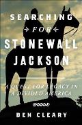 Searching for Stonewall Jackson A Quest for Legacy in a Divided America