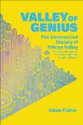 Valley of Genius The Uncensored History of Silicon Valley as Told by the Hackers Founders & Freaks Who Made It Boom