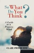 So What Do You Think?: A Guide to a Positive Mind