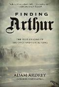 Finding Arthur The True Origins of the Once & Future King