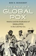 The End of a Global Pox: America and the Eradication of Smallpox in the Cold War Era