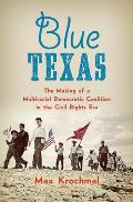 Blue Texas The Making Of A Multiracial Democratic Coalition In The Civil Rights Era
