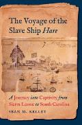 Voyage Of The Slave Ship Hare A Journey Into Captivity From Sierra Leone To South Carolina
