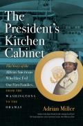 Presidents Kitchen Cabinet The Story of the African Americans Who Have Fed Our First Families from the Washingtons to the Obamas