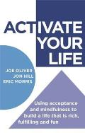 Activate Your Life Using Acceptance & Mindfulness to Build a Life That Is Rich Fulfilling & Fun