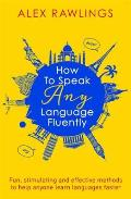 How to Speak Any Language Fluently Fun Stimulating & Effective Methods to Help Anyone Learn Languages Faster