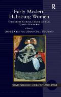 Early Modern Habsburg Women: Transnational Contexts, Cultural Conflicts, Dynastic Continuities