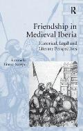 Friendship in Medieval Iberia: Historical, Legal, and Literary Perspectives