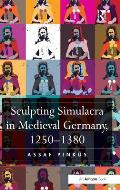 Sculpting Simulacra in Medieval Germany, 1250-1380