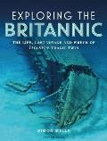 Exploring the Britannic: The Life, Last Voyage and Wreck of Titanic's Tragic Twin