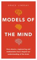 Models of the Mind How Physics Engineering & Mathematics Have Shaped Our Understanding of the Brain