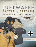The Luftwaffe Battle of Britain Fighter Pilots' Kitbag: Uniforms & Equipment from the Summer of 1940 and the Human Stories Behind Them