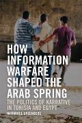 How Information Warfare Shaped the Arab Spring: The Politics of Narrative in Egypt and Tunisia
