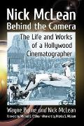 Nick McLean Behind the Camera: The Life and Works of a Hollywood Cinematographer