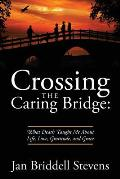 Crossing the Caring Bridge: What Death Taught Me About Life, Love, Gratitude, and Grace