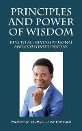 Principles And Power Of Wisdom: Keys To Achieving Personal And Corporate Destiny
