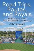 Road Trips, Routes, and Royals: A Baseball Fan's Journey across the United States (and Canada)