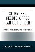 So Broke I Needed A Free Plan Out of Debt: From Poverty to Victory