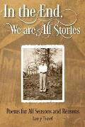 In the End, We are All Stories: Poems for Seasons and Reasons