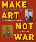 Make Art Not War Political Protest Posters from the Twentieth Century