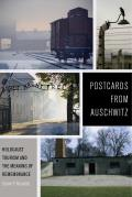 Postcards from Auschwitz Holocaust Tourism & the Meaning of Remembrance