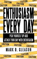 Enthusiasm Every Day: Pick Yourself Up and Attack Your Day with Enthusiasm