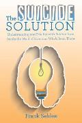 The Suicide Solution: Understanding and Dealing with Suicide from Inside the Mind of Someone Who's Been There