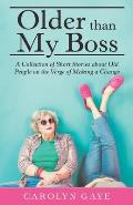 Older Than My Boss: A Collection of Short Stories About Old People on the Verge of Making a Change