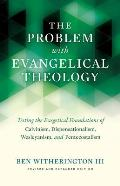 The Problem with Evangelical Theology: Testing the Exegetical Foundations of Calvinism, Dispensationalism, Wesleyanism, and Pentecostalism, Revised an