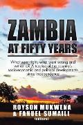 Zambia at Fifty Years: What Went Right, What Went Wrong and Wither To? a Treatise of the Country's Socio-Economic and Political Developments