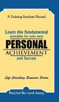 Learn the Fundamental Principles for Your Own Personal Achievement and Success: A Training Seminar Manual