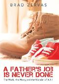 A Father's Job Is Never Done: The Work, the Worry and the Wonder of It All