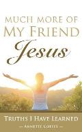 Much More of My Friend Jesus: Truths I Have Learned