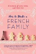 How to Make a French Family A Memoir of Love Food & Faux Pas