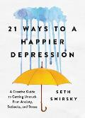 21 Ways to a Happier Depression A Creative Guide to Getting Unstuck from Anxiety Setbacks & Stress