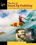 The Art of Stand Up Paddling: A Complete Guide to Sup on Lakes, Rivers, and Oceans