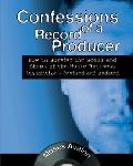Confessions of a Record Producer How to Survive the Scams & Shams of the Music Business 5th Edition Revised & Updated