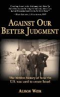 Against Our Better Judgment The Hidden History of How the United States Was Used to Create Israel
