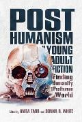 Posthumanism in Young Adult Fiction: Finding Humanity in a Posthuman World