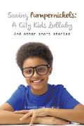 Saving Pumpernickels: A City Kids Lullaby: And Other Short Stories