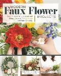 Modern Faux Flower Projects: Fresh, Stylish Arrangements and Home Decor with Silk Florals and Faux Greenery
