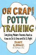 Oh Crap Potty Training Everything Modern Parents Need to Know to Do It Once & Do It Right