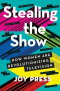 Stealing the Show How Women Are Revolutionizing Television