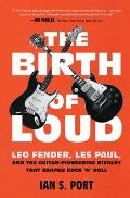 Birth of Loud Leo Fender Les Paul & the Guitar Pioneering Rivalry That Shaped Rock n Roll