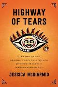 Highway of Tears A True Story of Racism Indifference & the Pursuit of Justice for Missing & Murdered Indigenous Women & Girls