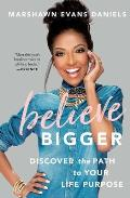 Believe Bigger Discover the Path to Your Life Purpose