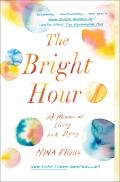 Bright Hour A Memoir of Living & Dying