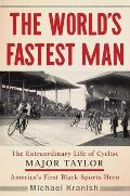 Worlds Fastest Man The Extraordinary Life of Cyclist Major Taylor Americas First Black Sports Hero