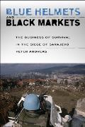 Blue Helmets & Black Markets The Business Of Survival In The Siege Of Sarajevo