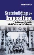 Statebuilding by Imposition: Resistance and Control in Colonial Taiwan and the Philippines